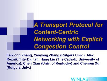 A Transport Protocol for Content-Centric Networking with Explicit Congestion Control Feixiong Zhang, Yanyong Zhang (Rutgers Univ.), Alex Reznik (InterDigital),