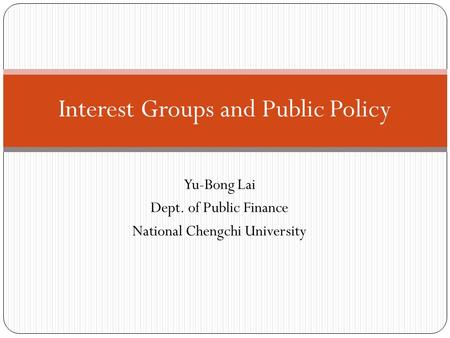 Yu-Bong Lai Dept. of Public Finance National Chengchi University Interest Groups and Public Policy.