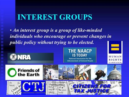INTEREST GROUPS An interest group is a group of like-minded individuals who encourage or prevent changes in public policy without trying to be elected.