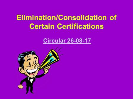 Elimination/Consolidation of Certain Certifications Elimination/Consolidation of Certain Certifications Circular 26-08-17.