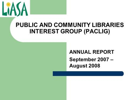 PUBLIC AND COMMUNITY LIBRARIES INTEREST GROUP (PACLIG) ANNUAL REPORT September 2007 – August 2008.