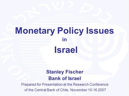 1 Monetary Policy Issues in Israel Stanley Fischer Bank of Israel Prepared for Presentation at the Research Conference of the Central Bank of Chile, November.