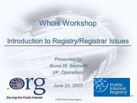 © 2003 Public Interest Registry Whois Workshop Introduction to Registry/Registrar Issues Presented by Bruce W. Beckwith VP, Operations June 23, 2003 Serving.