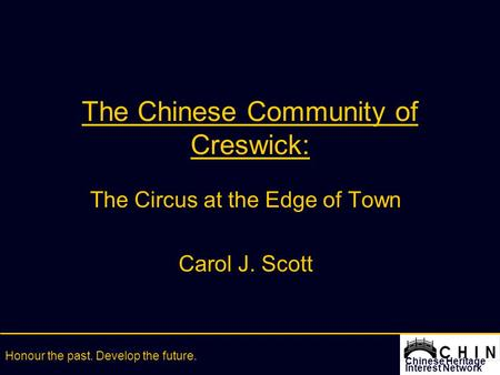 Chinese Heritage Interest Network Honour the past. Develop the future. The Chinese Community of Creswick: The Circus at the Edge of Town Carol J. Scott.