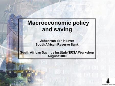 Macroeconomic policy and saving Johan van den Heever South African Reserve Bank South African Savings Institute/ERSA Workshop August 2009.