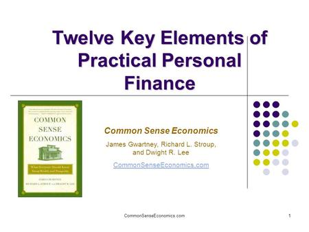CommonSenseEconomics.com1 Twelve Key Elements of Practical Personal Finance Common Sense Economics James Gwartney, Richard L. Stroup, and Dwight R. Lee.