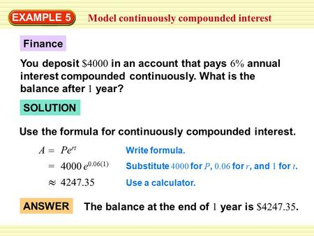 EXAMPLE 5 Model continuously compounded interest A = Pe rt SOLUTION Finance You deposit $4000 in an account that pays 6% annual interest compounded continuously.