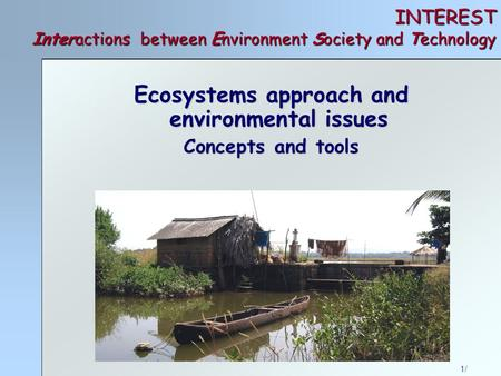 1/ INTEREST Interactions between Environment Society and Technology Ecosystems approach and environmental issues Concepts and tools.