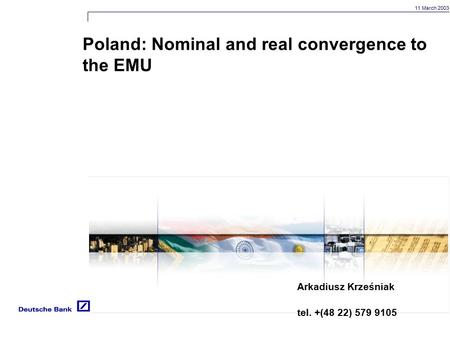 11 March 2003 Poland: Nominal and real convergence to the EMU Arkadiusz Krześniak tel. +(48 22) 579 9105.