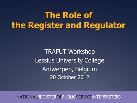 1 The Role of the Register and Regulator 1 TRAFUT Workshop Lessius University College Antwerpen, Belgium 20 October 2012.