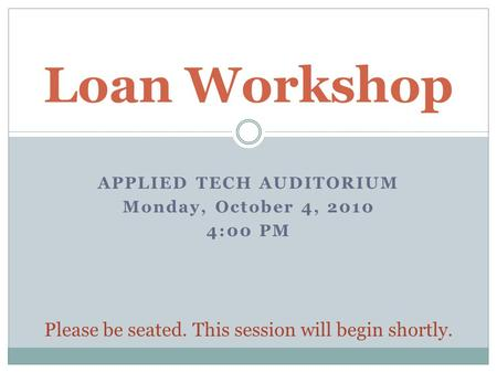 APPLIED TECH AUDITORIUM Monday, October 4, 2010 4:00 PM Loan Workshop Please be seated. This session will begin shortly.