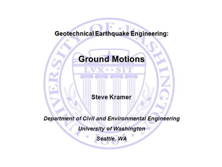 Ground Motions Geotechnical Earthquake Engineering: Steve Kramer
