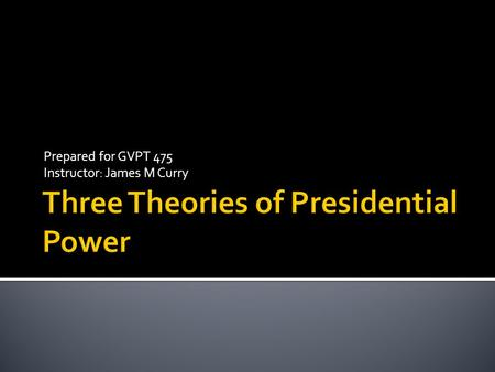 "Prepared for GVPT 475 Instructor: James M Curry.  There are three theories of presidential power…  Neustadt's ""Power to Persuade"" Theory  Kernell's."