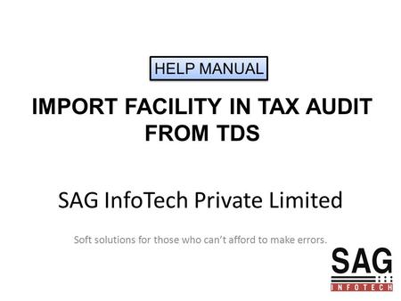 SAG InfoTech Private Limited Soft solutions for those who can't afford to make errors. IMPORT FACILITY IN TAX AUDIT FROM TDS HELP MANUAL.
