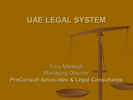 UAE LEGAL SYSTEM Tony Maalouli Managing Director ProConsult Advocates & Legal Consultants.