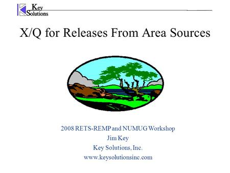 X/Q for Releases From Area Sources 2008 RETS-REMP and NUMUG Workshop Jim Key Key Solutions, Inc. www.keysolutionsinc.com.