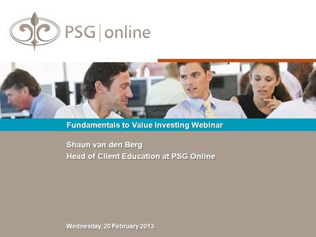 Shaun van den Berg Head of Client Education at PSG Online Fundamentals to Value Investing Webinar Wednesday, 20 February 2013.