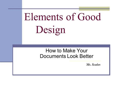 Elements of Good Design How to Make Your Documents Look Better Ms. Scales.