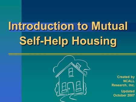 Introduction to Mutual Self-Help Housing Created by NCALL Research, Inc. Updated October 2007.