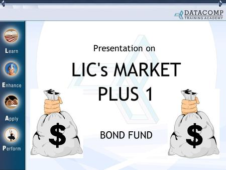 LIC's MARKET PLUS 1 BOND FUND Presentation on. Why Bond Fund? Equity Market full of ups and downs. Interest Rates are changing very fast. This trend of.
