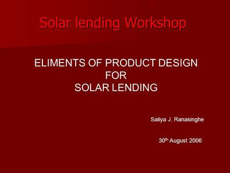 Solar lending Workshop 30 th August 2006 ELIMENTS OF PRODUCT DESIGN FOR SOLAR LENDING Saliya J. Ranasinghe.