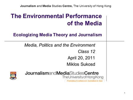 Journalism and Media Studies Centre, The University of Hong Kong 1 The Environmental Performance of the Media Ecologizing Media Theory and Journalism Media,