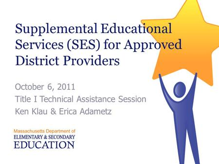 Supplemental Educational Services (SES) for Approved District Providers October 6, 2011 Title I Technical Assistance Session Ken Klau & Erica Adametz.