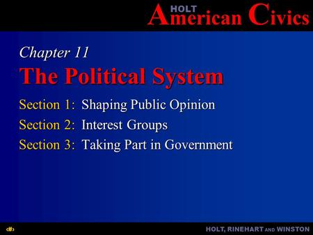 A merican C ivicsHOLT HOLT, RINEHART AND WINSTON1 Chapter 11 The Political System Section 1:Shaping Public Opinion Section 2:Interest Groups Section 3:Taking.