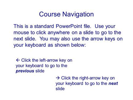 Course Navigation This is a standard PowerPoint file. Use your mouse to click anywhere on a slide to go to the next slide. You may also use the arrow keys.