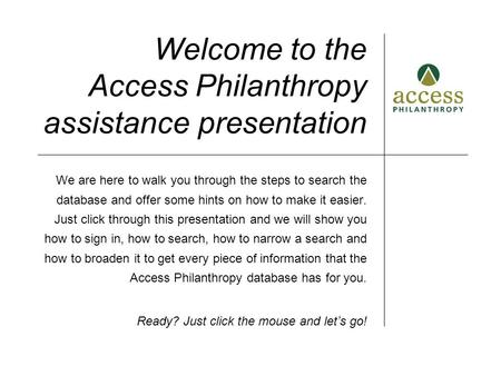 Welcome to the Access Philanthropy assistance presentation We are here to walk you through the steps to search the database and offer some hints on how.