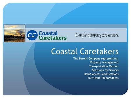 Coastal Caretakers The Parent Company representing: Property Management Transportation Matters Solutions for Seniors Home Access Modifications Hurricane.