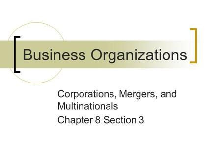 Business Organizations Corporations, Mergers, and Multinationals Chapter 8 Section 3.