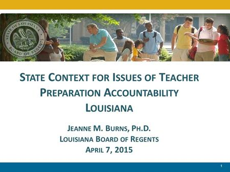 1 S TATE C ONTEXT FOR I SSUES OF T EACHER P REPARATION A CCOUNTABILITY L OUISIANA J EANNE M. B URNS, P H.D. L OUISIANA B OARD OF R EGENTS A PRIL 7, 2015.
