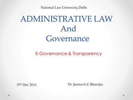 ADMINISTRATIVE LAW And Governance E-Governance & Transparency National Law University, Delhi Dr. Justice G.C.Bharuka 19 th Dec' 2014.