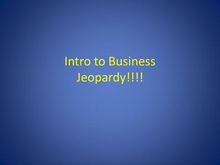 Intro to Business Jeopardy!!!!. Chapter 1Chapter 2Chapter 3Chapter 4Hodgepodge 100 200 300 400 500 Right Side of Room CenterLeft Side of Room Final Jeopardy.