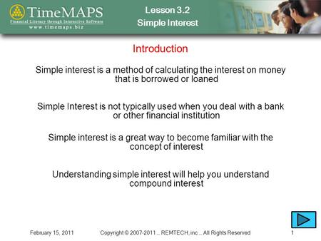 Lesson 3.2 Simple Interest February 15, 2011Copyright © 2007-2011 … REMTECH, inc … All Rights Reserved1 Introduction Simple interest is a method of calculating.