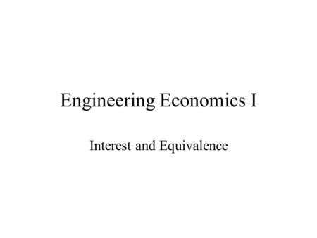 Engineering Economics I Interest and Equivalence.