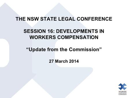 "THE NSW STATE LEGAL CONFERENCE SESSION 16: DEVELOPMENTS IN WORKERS COMPENSATION ""Update from the Commission"" 27 March 2014."