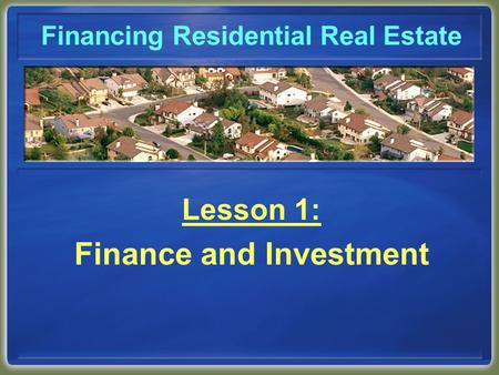 Financing Residential Real Estate Lesson 1: Finance and Investment.