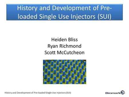 History and Development of Pre- loaded Single Use Injectors (SUI) Heiden Bliss Ryan Richmond Scott McCutcheon History and Development of Pre-loaded Single.