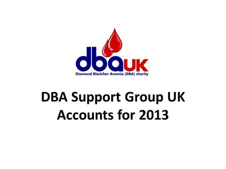 DBA Support Group UK Accounts for 2013. Income for 2013 Amount £ Just Giving Online Donations12,399 Gift Aid2,568 Cash Donations6,592 Fundraising Events.