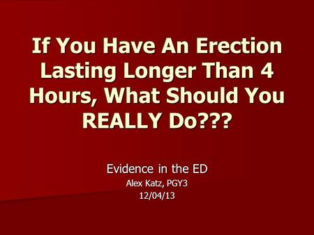If You Have An Erection Lasting Longer Than 4 Hours, What Should You REALLY Do??? Evidence in the ED Alex Katz, PGY3 12/04/13.