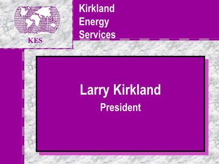Kirkland Energy Services Your Logo Here Larry Kirkland President Larry Kirkland President KES.