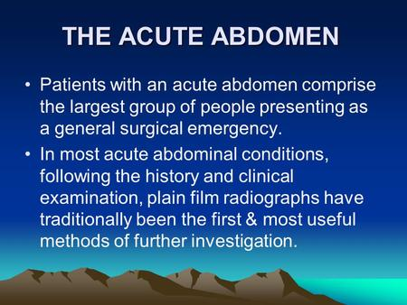 THE ACUTE ABDOMEN Patients with an acute abdomen comprise the largest group of people presenting as a general surgical emergency. In most acute abdominal.