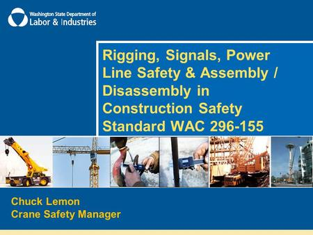 "Rigging, Signals, Power Line Safety & Assembly / Disassembly in Construction Safety Standard WAC 296-155 This presentation is intended to ""summarize"" the."