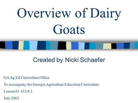 Overview of Dairy Goats Created by Nicki Schaefer GA Ag Ed Curriculum Office To accompany the Georgia Agriculture Education Curriculum Lesson 01.432-8.1.