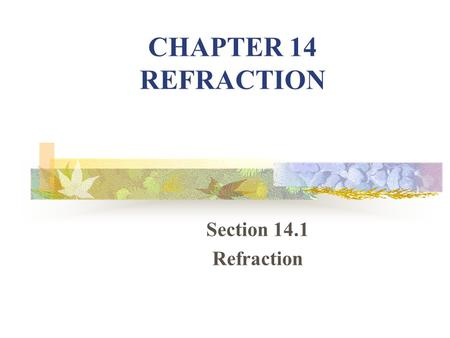 CHAPTER 14 REFRACTION Section 14.1 Refraction. WHAT IS REFRACTION? 1.Refraction – bending of light at a boundary between 2 media. a.Optically dense –