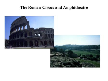 The Roman Circus and Amphitheatre circus: chariot race track amphitheatre: oval building for gladiatorial games, wild beast shows, etc. Definitions.
