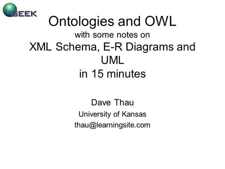 Ontologies and OWL with some notes on XML Schema, E-R Diagrams and UML in 15 minutes Dave Thau University of Kansas