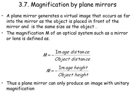 3.7. Magnification by plane mirrors A plane mirror generates a virtual image that occurs as far into the mirror as the object is placed in front of the.